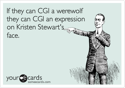If they can CGI a werewolf they can CGI an expression on Kristen Stewart's face.