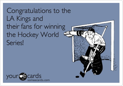 Congratulations to the  LA Kings and their fans for winning the Hockey World Series!