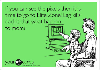 If you can see the pixels then it is time to go to Elite Zone! Lag kills dad. Is that what happen to mom?
