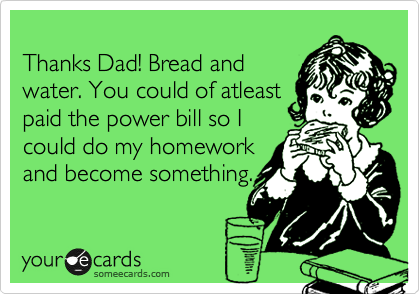 Thanks Dad! Bread and water. You could of atleast paid the power bill so I could do my homework and become something.