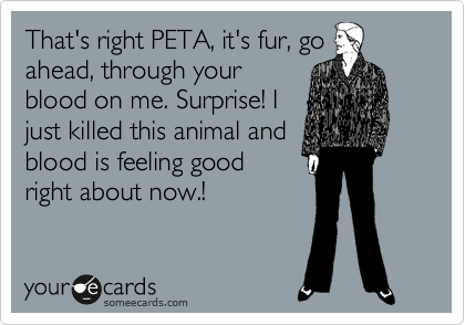 That's right PETA, it's fur, go ahead, through your blood on me. Surprise! I just killed this animal and blood is feeling good right about now.!