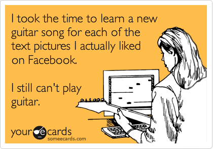 I took the time to learn a new guitar song for each of the text pictures I actually liked on Facebook.  I still can't play  guitar.
