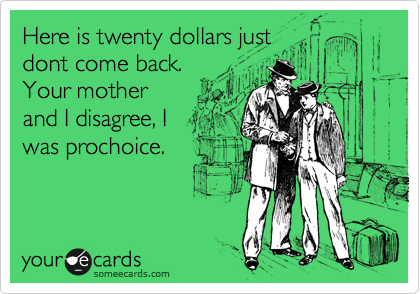 Here is twenty dollars just dont come back. Your mother and I disagree, I was prochoice.