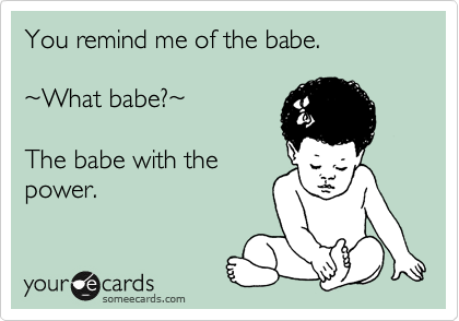 You remind me of the babe.   %7EWhat babe?%7E   The babe with the power.