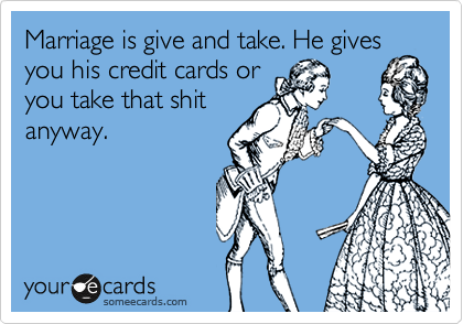 Marriage is give and take. He gives you his credit cards or you take that shit anyway.
