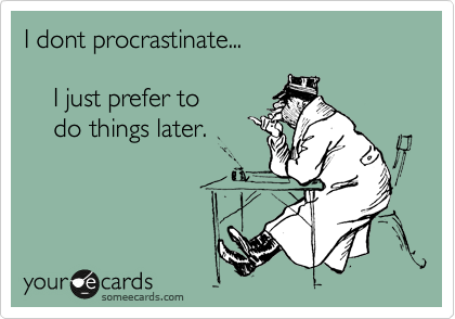 I dont procrastinate...       I just prefer to      do things later.