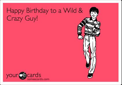 Happy Birthday to a Wild & Crazy Guy! | Birthday Ecard