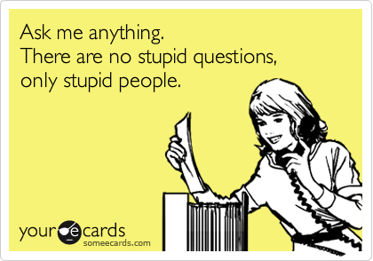 Ask me anything. There are no stupid questions,  only stupid people.