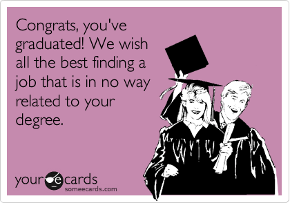 Congrats, you've graduated! We wish all the best finding a job that is in no way related to your degree.