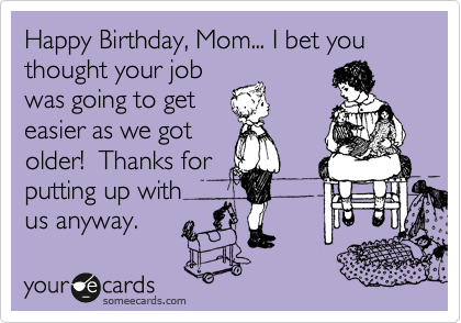 Happy Birthday Mom I Bet You Thought Your Job Was Going To