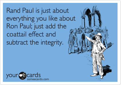 Rand Paul is just about everything you like about Ron Paul; just add the  coattail effect and  subtract the integrity.