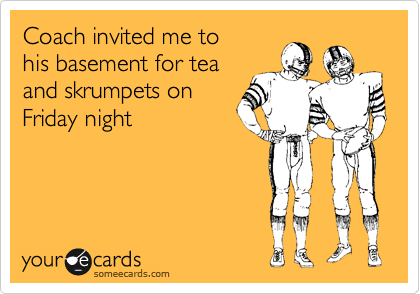 Coach invited me to his basement for tea and skrumpets on Friday night