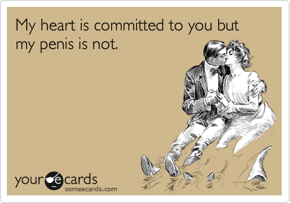 My heart is committed to you but my penis is not.