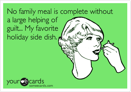 No family meal is complete without a large helping of guilt... My favorite holiday side dish.