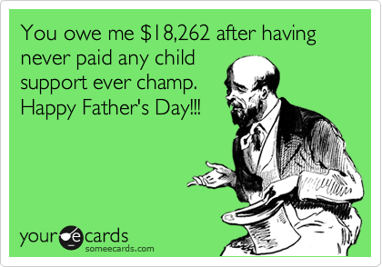 You owe me %2418,262 after having never paid any child support ever champ. Happy Father's Day!!!