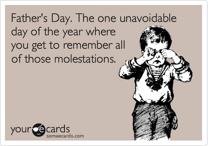 Father's Day. The one unavoidable day of the year where you get to remember all of those molestations.