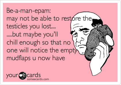 Be-a-man-epam: may not be able to restore the testicles you lost.... .....but maybe you'll chill enough so that no one will notice the empty mudflaps u now have