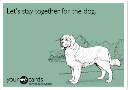 Let's stay together for the dog.