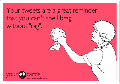 "Your tweets are a great reminder that you can't spell brag without ""rag""."