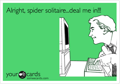 Alright, spider solitaire...deal me in!!!
