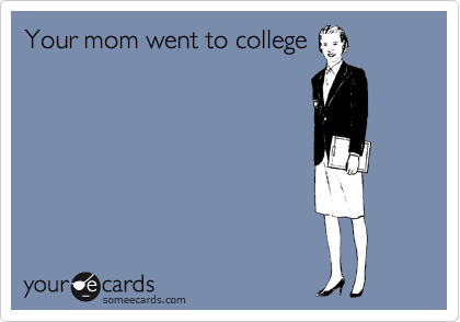 Your mom went to college