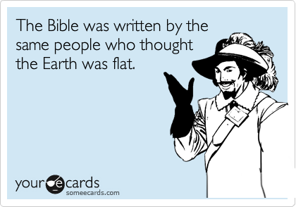 The Bible was written by the same people who thought the Earth was flat.