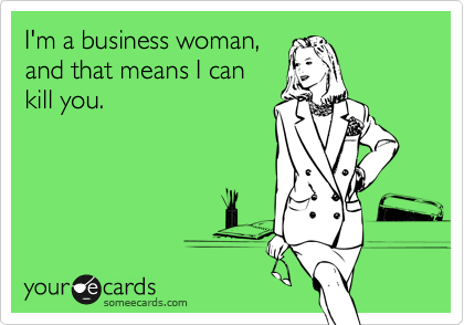 I'm a business woman, and that means I can kill you.