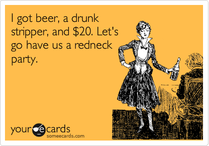 I got beer, a drunk stripper, and %2420. Let's go have us a redneck party.