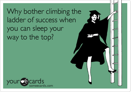 Why bother climbing the ladder of success when you can sleep your way to the top?