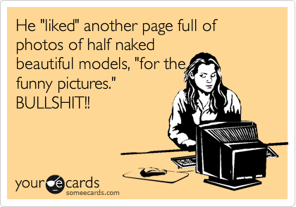 "He ""liked"" another page full of photos of half naked beautiful models, ""for the funny pictures."" BULLSHIT!!"