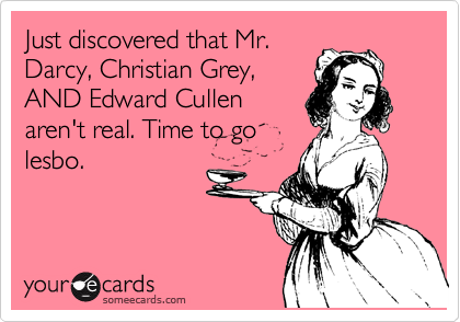 Just discovered that Mr. Darcy, Christian Grey, AND Edward Cullen aren't real. Time to go lesbo.