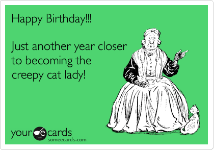 Happy Birthday Just Another Year Closer To Becoming The Creepy Cat Lady