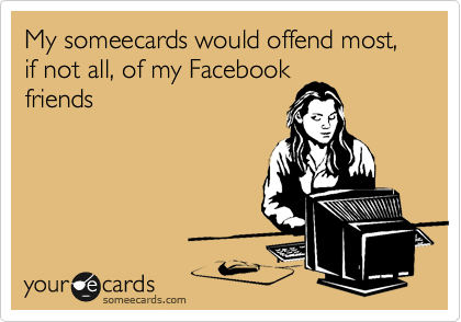 My someecards would offend most, if not all, of my Facebook friends
