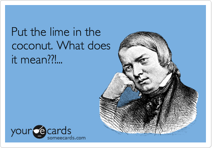 Put the lime in the coconut. What does it mean??!...
