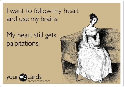 I want to follow my heart and use my brains.  My heart still gets palpitations.