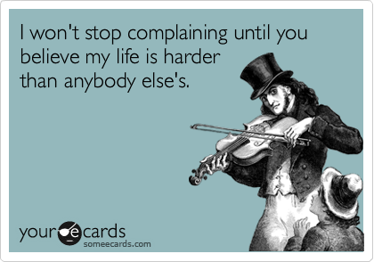 I won't stop complaining until you believe my life is harder than anybody else's.