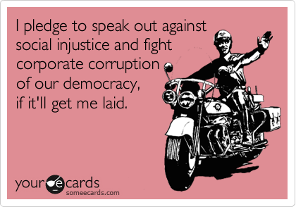 I pledge to speak out against social injustice and fight corporate corruption of our democracy, if it'll get me laid.