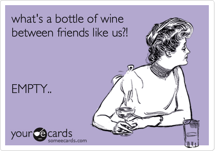 what's a bottle of wine between friends like us?!      EMPTY..