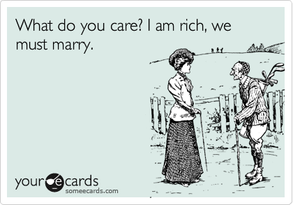 What do you care? I am rich, we must marry.