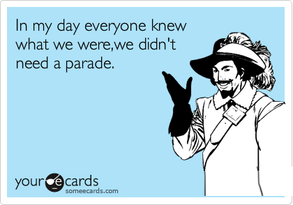 In my day everyone knew what we were,we didn't need a parade.
