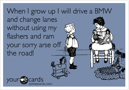 When i grow up i will drive a bmw and change lanes without using when i grow up i will drive a bmw and change lanes without using my flashers bookmarktalkfo