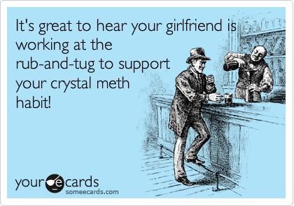 It's great to hear your girlfriend is working at the rub-and-tug to support your crystal meth habit!