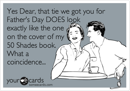 Yes Dear, that tie we got you for Father's Day DOES look exactly like the one on the cover of my 50 Shades book.  What a coincidence...