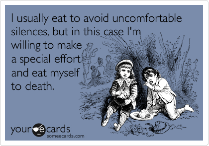 I usually eat to avoid uncomfortable silences, but in this case I'm  willing to make a special effort and eat myself to death.