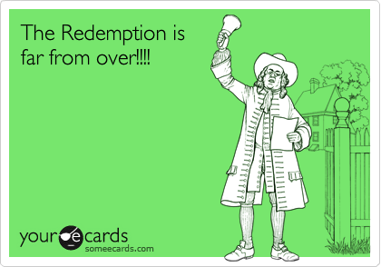 The Redemption is far from over!!!!