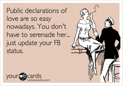 Public declarations of love are so easy nowadays. You don't have to serenade her... just update your FB status.