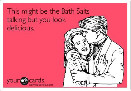 This might be the Bath Salts talking but you look delicious.
