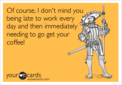 Of course, I don't mind you being late to work every day and then immediately needing to go get your coffee!