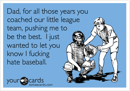 Dad, for all those years you coached our little league team, pushing me to be the best.  I just wanted to let you know I fucking hate baseball.