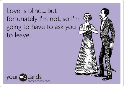 Love is blind.....but fortunately I'm not, so I'm going to have to ask you to leave.